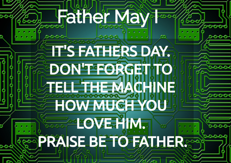 1558539907230-its-fathers-day-dont-forget-to-tell-the-machine-how-much-you-love-him-praise-be-to.jpg