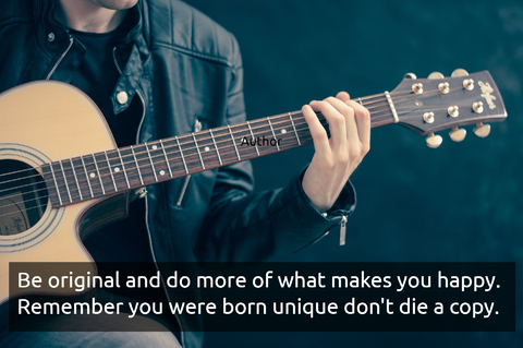 be original and do more of what makes you happy remember you were born unique dont die...