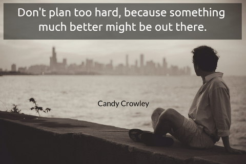 dont plan too hard because something much better might be out there...