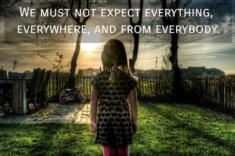 we must not expect everything everywhere and from everybody...