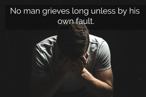 no man grieves long unless by his own fault...