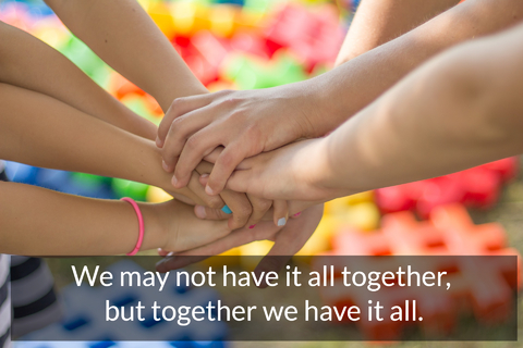 we may not have it all together but together we have it all...