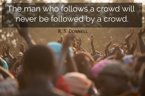 the man who follows a crowd will never be followed by a crowd...
