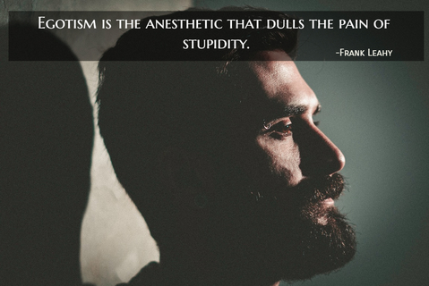 egotism is the anesthetic that dulls the pain of stupidity...