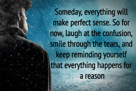 someday everything will make perfect sense so for now laugh at the confusion smile...