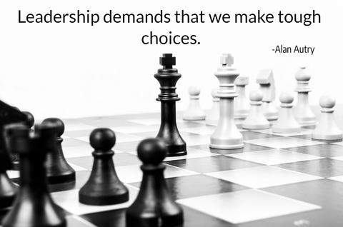 leadership demands that we make tough choices...