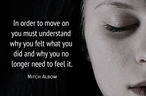 in order to move on you must understand why you felt what you did and why you no longer...