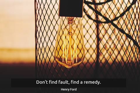 dont find fault find a remedy...