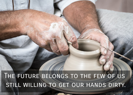 the future belongs to the few of us still willing to get our hands dirty...