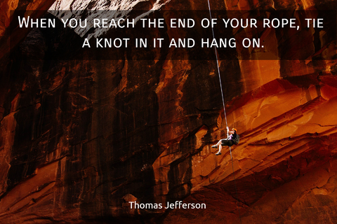 when you reach the end of your rope tie a knot in it and hang on...