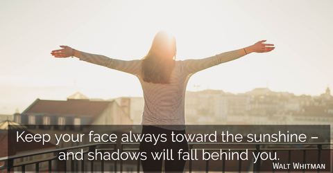 keep your face always toward the sunshine and shadows will fall behind you...