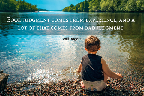 good judgment comes from experience and a lot of that comes from bad judgment...