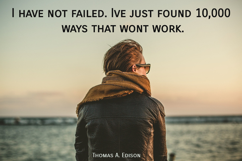 i have not failed ive just found 10000 ways that wont work...
