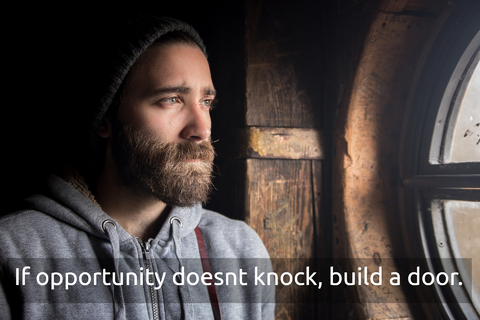 if opportunity doesnt knock build a door...