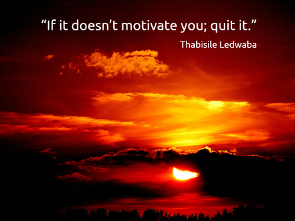 if it doesnt motivate you quit it...