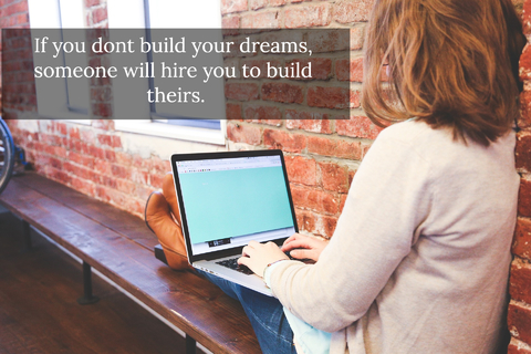 if you dont build your dreams someone will hire you to build theirs...