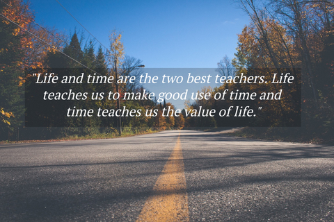 life and time are the two best teachers life teaches us to make good use of time and...