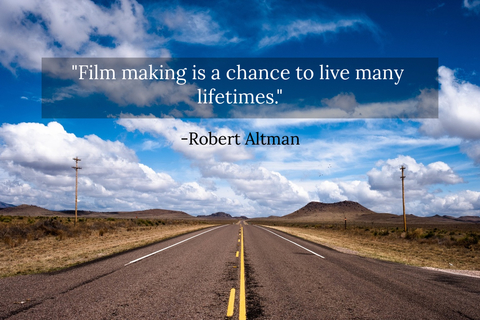 filmmaking is a chance to live many lifetimes...