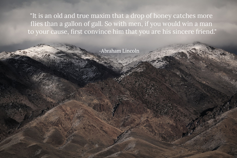 it is an old and true maxim that a drop of honey catches more flies than a gallon of gall...