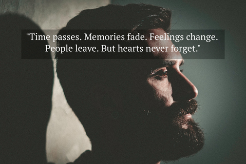 time passes memories fade feelings change people leave but hearts never forget...