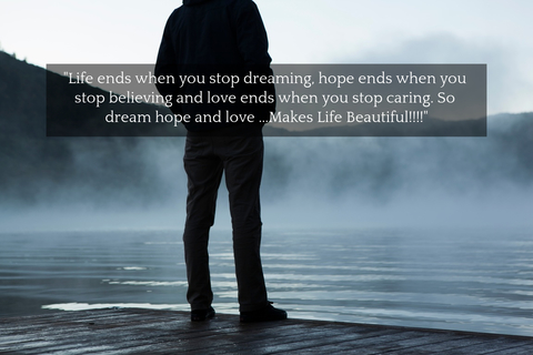 life ends when you stop dreaming hope ends when you stop believing and love ends when...