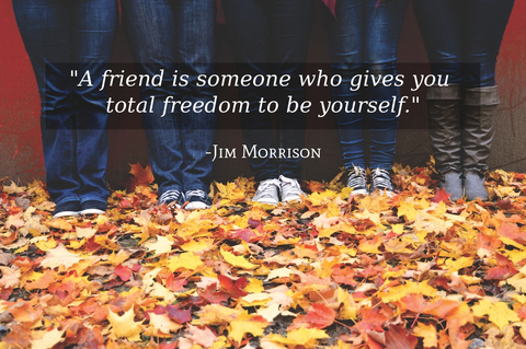 a friend is someone who gives you total freedom to be yourself...
