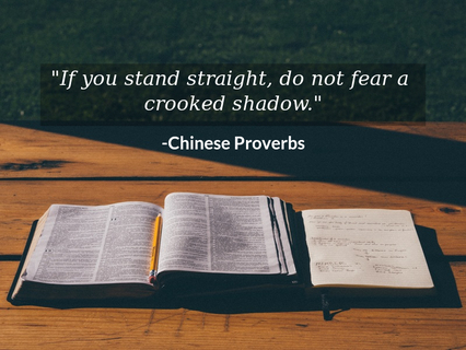 if you stand straight do not fear a crooked shadow...