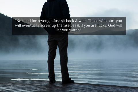 no need for revenge just sit back wait those who hurt you will eventually screw up...