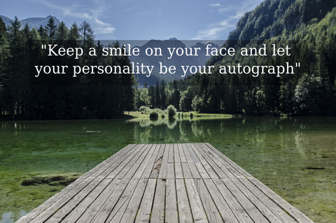 keep a smile on your face and let your personality be your autograph...