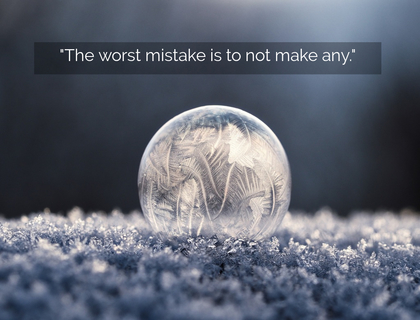 the worst mistake is to not make any...