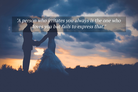 a person who irritates you always is the one who loves you but fails to express that...