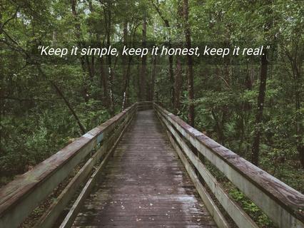 keep it simple keep it honest keep it real...
