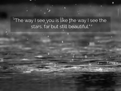 the way i see you is like the way i see the stars far but still beautiful...