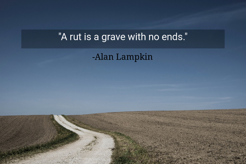 a rut is a grave with no ends...