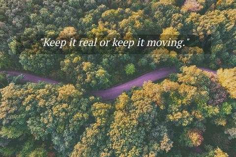 keep it real or keep it moving...