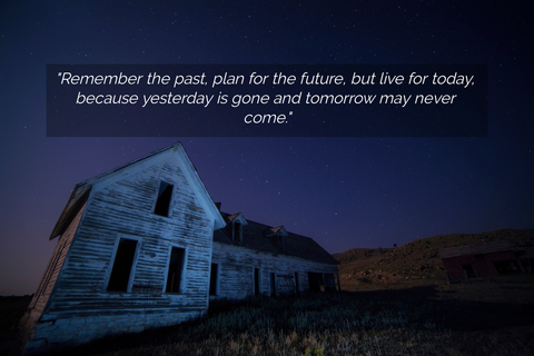 remember the past plan for the future but live for today because yesterday is gone and...