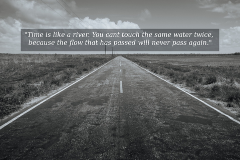 time is like a river you cant touch the same water twice because the flow that has...