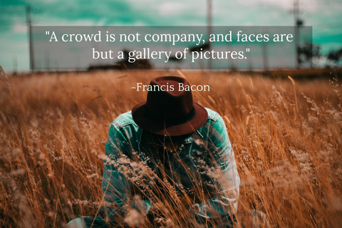 a crowd is not company and faces are but a gallery of pictures...