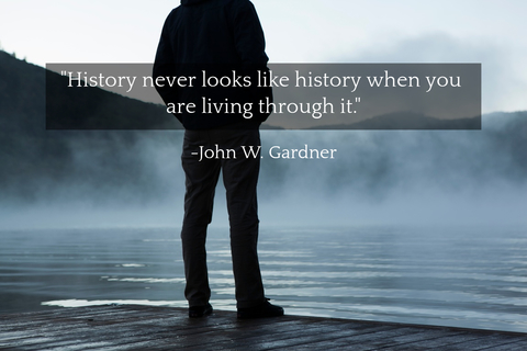 history never looks like history when you are living through it...