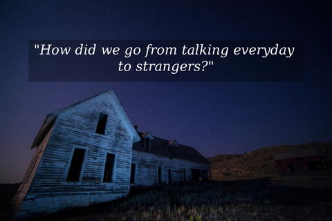 how did we go from talking everyday to strangers...