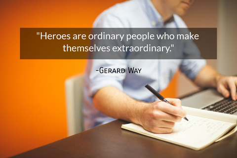 heroes are ordinary people who make themselves extraordinary...