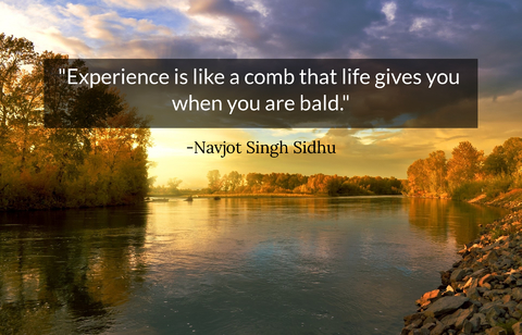 experience is like a comb that life gives you when you are bald...