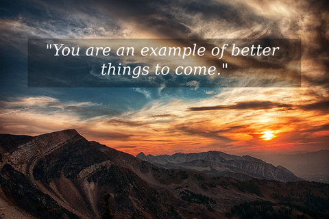 you are an example of better things to come...
