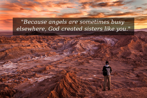 because angels are sometimes busy elsewhere god created sisters like you...