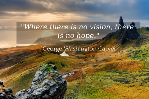 where there is no vision there is no hope...