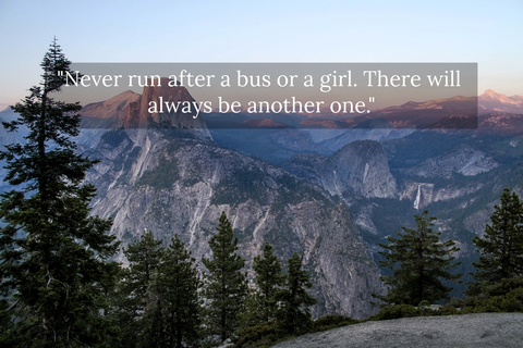 never run after a bus or a girl there will always be another one...
