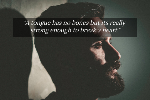 a tongue has no bones but its really strong enough to break a heart...