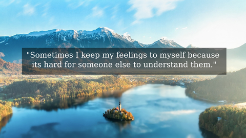 sometimes i keep my feelings to myself because its hard for someone else to understand...