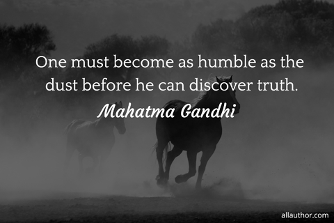 one must become as humble as the dust before he can discover truth...