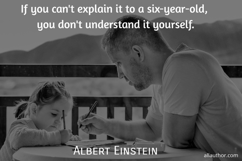 if you cant explain it to a six year old you dont understand it yourself...
